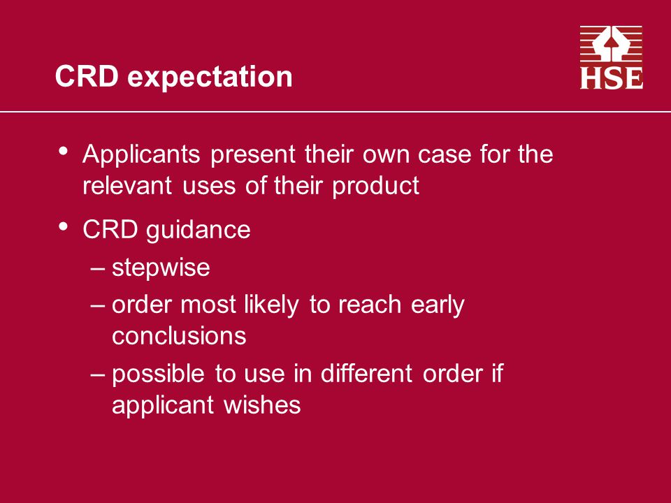 CRD expectation Applicants present their own case for the relevant uses of their product CRD guidance –stepwise –order most likely to reach early conclusions –possible to use in different order if applicant wishes