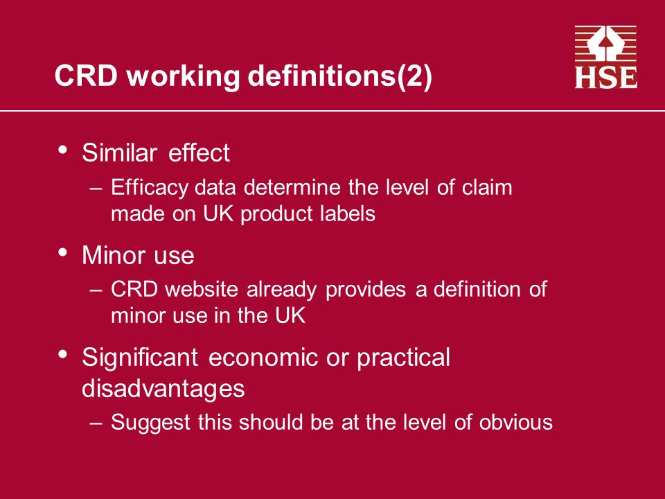 CRD working definitions(2) Similar effect –Efficacy data determine the level of claim made on UK product labels Minor use –CRD website already provides a definition of minor use in the UK Significant economic or practical disadvantages –Suggest this should be at the level of obvious