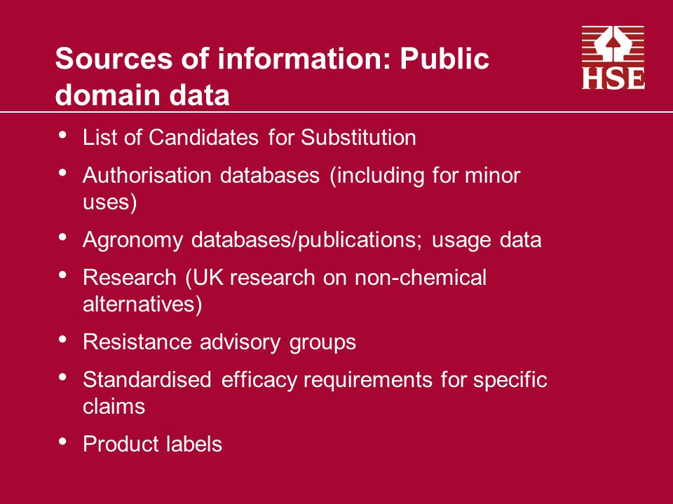 Sources of information: Public domain data List of Candidates for Substitution Authorisation databases (including for minor uses) Agronomy databases/publications; usage data Research (UK research on non-chemical alternatives) Resistance advisory groups Standardised efficacy requirements for specific claims Product labels