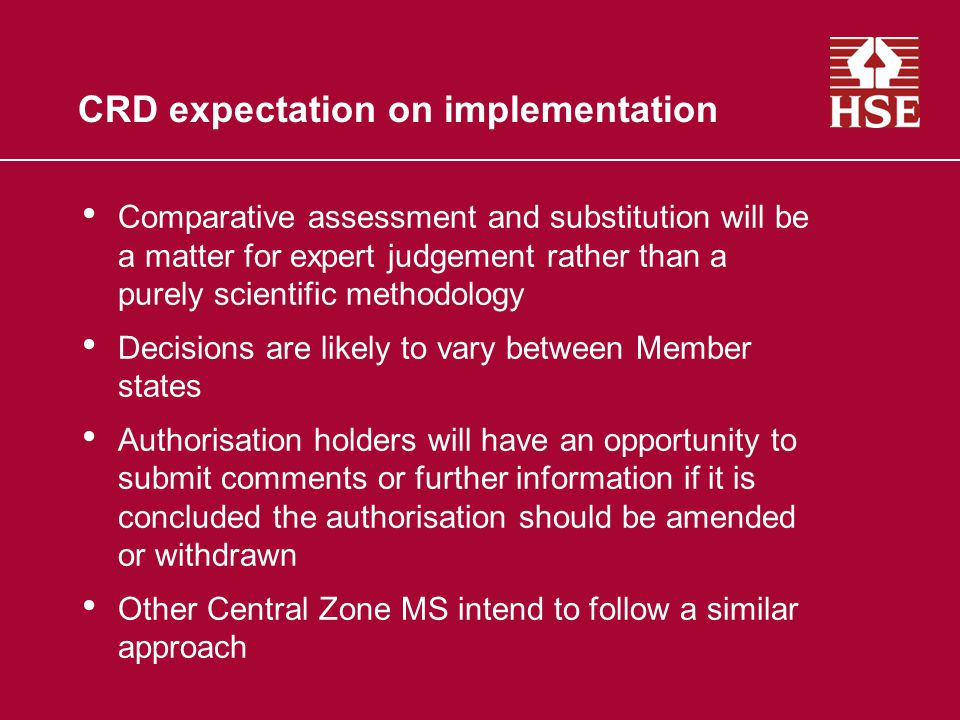 CRD expectation on implementation Comparative assessment and substitution will be a matter for expert judgement rather than a purely scientific methodology Decisions are likely to vary between Member states Authorisation holders will have an opportunity to submit comments or further information if it is concluded the authorisation should be amended or withdrawn Other Central Zone MS intend to follow a similar approach