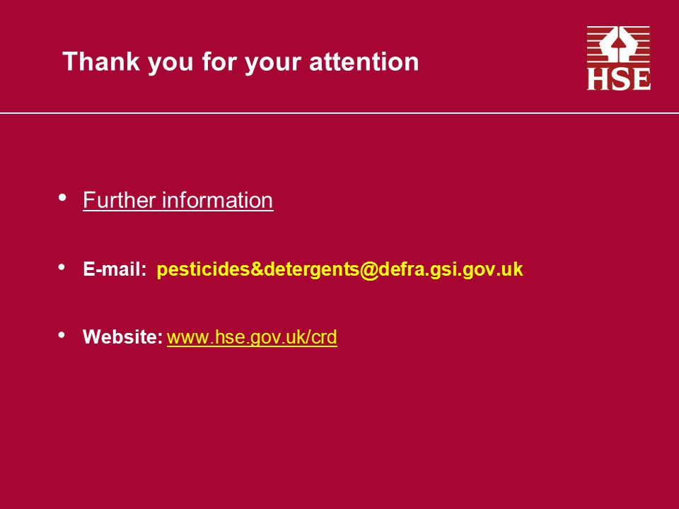 Thank you for your attention Further information E-mail: pesticides&detergents@defra.gsi.gov.uk Website: www.hse.gov.uk/crd