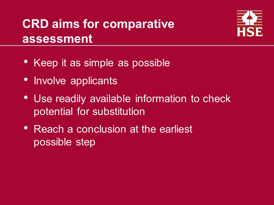 CRD aims for comparative assessment Keep it as simple as possible Involve applicants Use readily available information to check potential for substitution Reach a conclusion at the earliest possible step