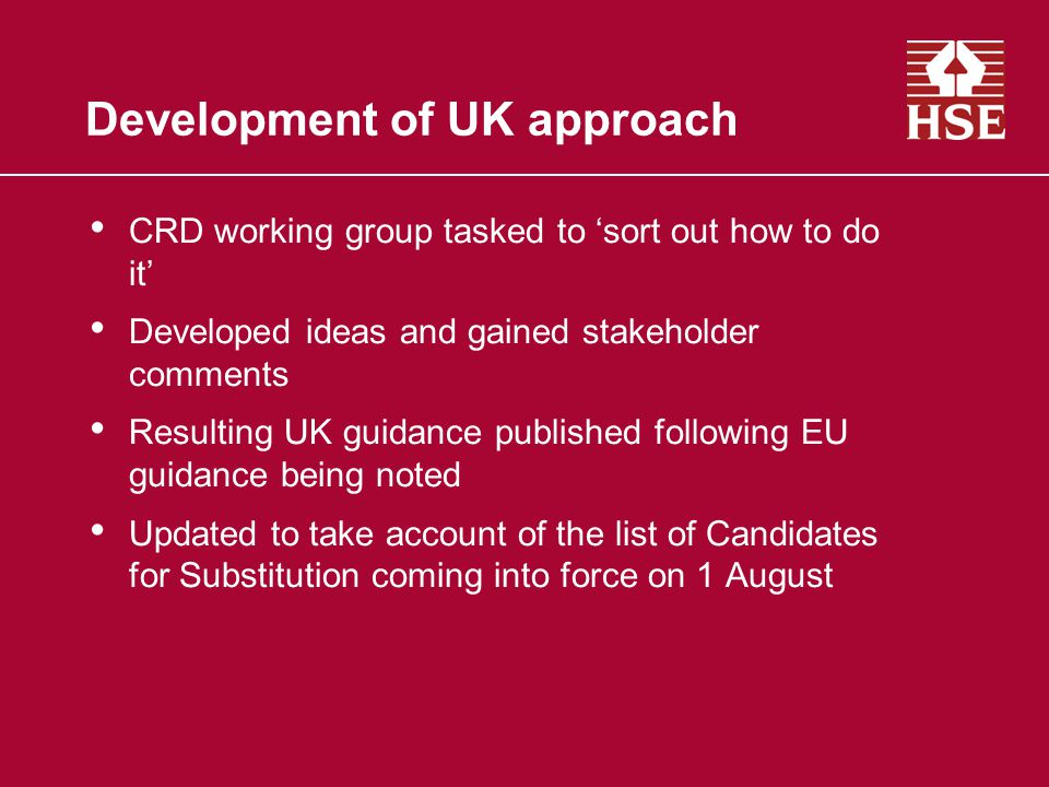 Development of UK approach CRD working group tasked to 'sort out how to do it' Developed ideas and gained stakeholder comments Resulting UK guidance published following EU guidance being noted Updated to take account of the list of Candidates for Substitution coming into force on 1 August