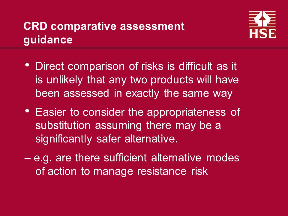 CRD comparative assessment guidance Direct comparison of risks is difficult as it is unlikely that any two products will have been assessed in exactly the same way Easier to consider the appropriateness of substitution assuming there may be a significantly safer alternative.