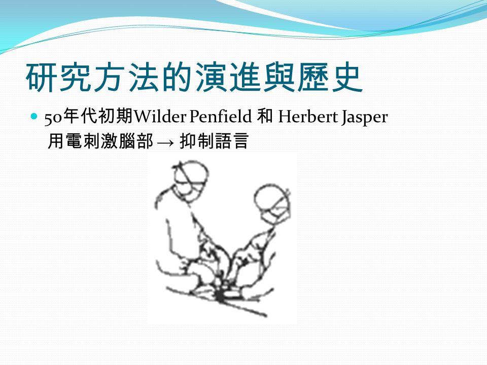 研究方法的演進與歷史 50 年代初期 Wilder Penfield 和 Herbert Jasper 用電刺激腦部 → 抑制語言