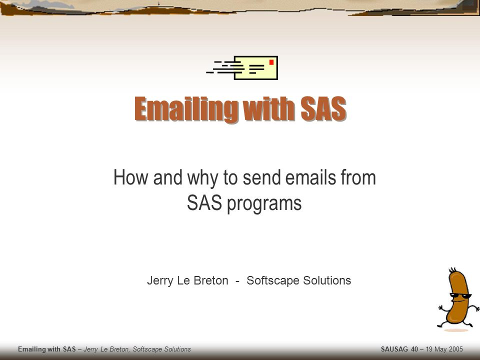 Emailing with SAS – Jerry Le Breton, Softscape Solutions SAUSAG 40 – 19 May 2005 Why use SAS to send emails.