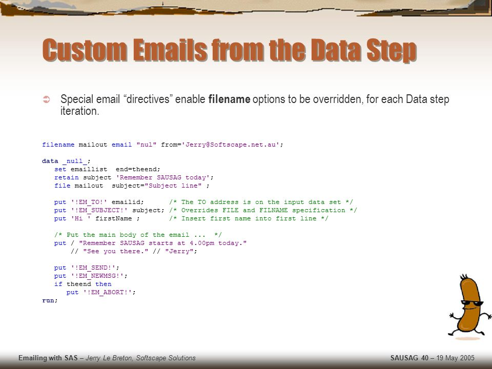 Emailing with SAS – Jerry Le Breton, Softscape Solutions SAUSAG 40 – 19 May 2005 Custom Emails from the Data Step  Special email directives enable filename options to be overridden, for each Data step iteration.