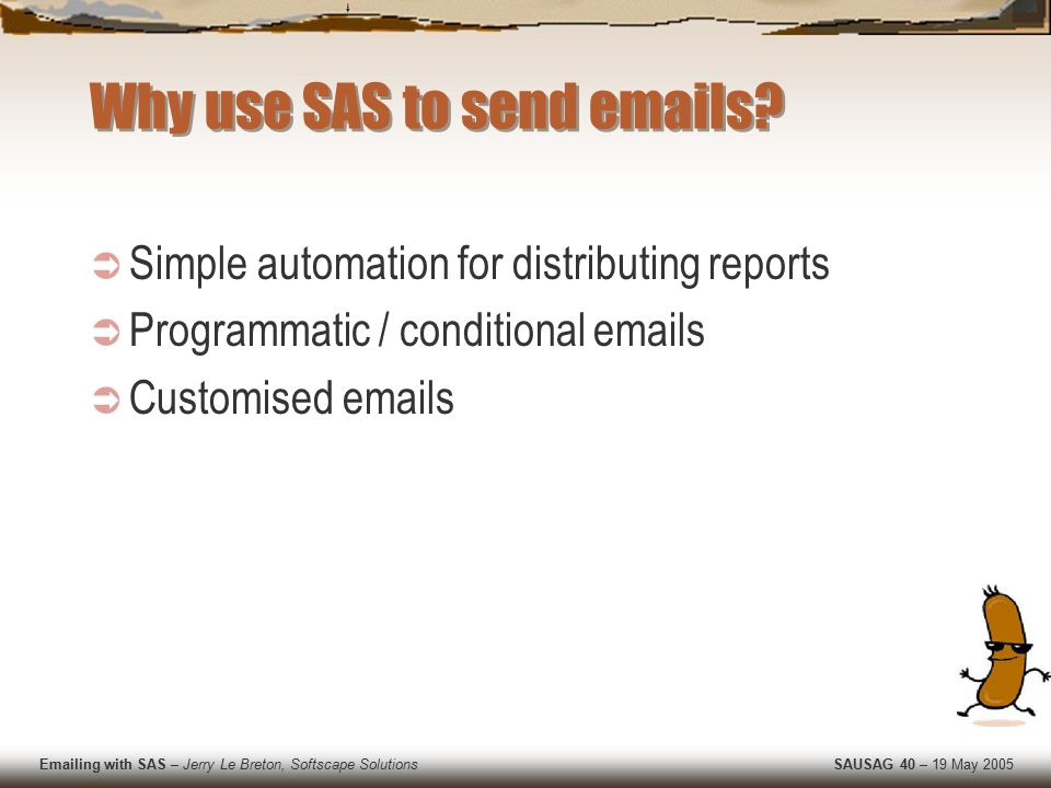 Emailing with SAS – Jerry Le Breton, Softscape Solutions SAUSAG 40 – 19 May 2005 FILENAME Statement is the Key  filename mail email jerry@softscape.net.au subject= Party Invite ; attach= c:\pictures\wildparty3.jpg ; data _null_; file mail; put Hi Jerry, ; put The IT department is holding another of its wild parties on Friday. ; put It was the talk of the town last year.