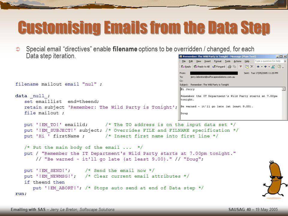 Emailing with SAS – Jerry Le Breton, Softscape Solutions SAUSAG 40 – 19 May 2005 Customising Emails from the Data Step  Special email directives enable filename options to be overridden / changed, for each Data step iteration.