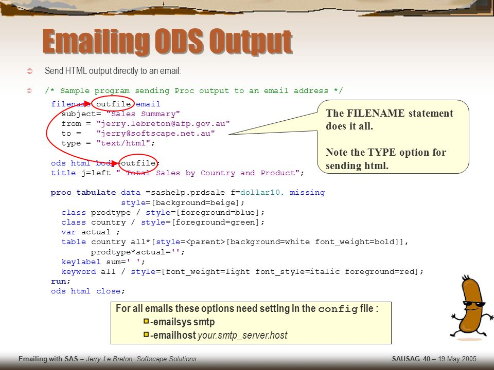 Emailing with SAS – Jerry Le Breton, Softscape Solutions SAUSAG 40 – 19 May 2005  Send HTML output directly to an email:  /* Sample program sending Proc output to an email address */ filename outfile email subject= Sales Summary from = jerry.lebreton@afp.gov.au to = jerry@softscape.net.au type = text/html ; ods html body=outfile; title j=left Total Sales by Country and Product ; proc tabulate data =sashelp.prdsale f=dollar10.
