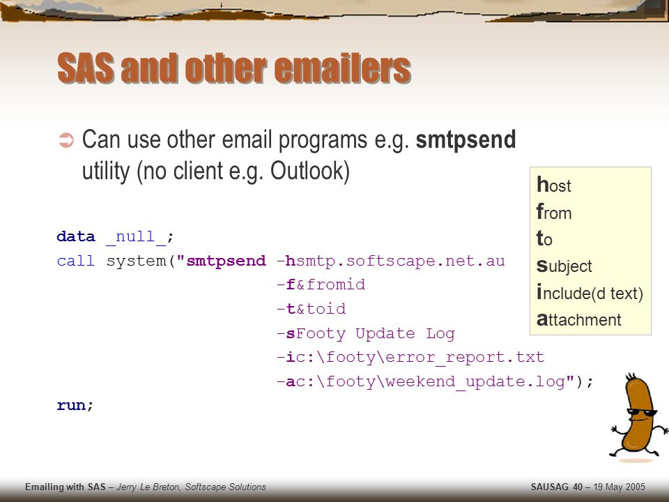 Emailing with SAS – Jerry Le Breton, Softscape Solutions SAUSAG 40 – 19 May 2005 SAS and other emailers  Can use other email programs e.g.