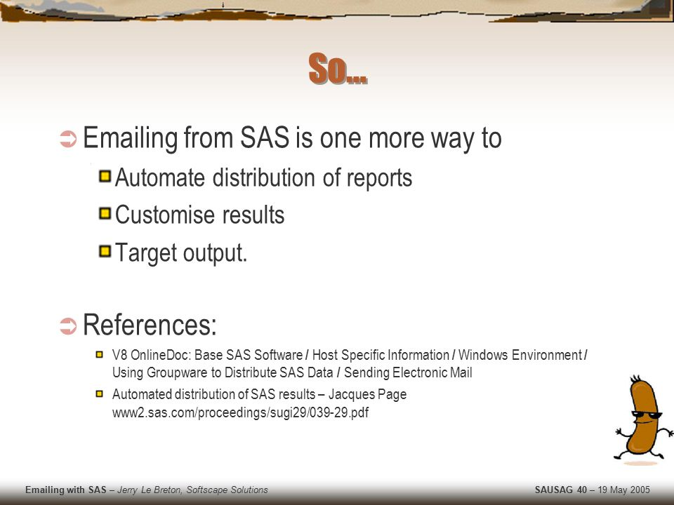 Emailing with SAS – Jerry Le Breton, Softscape Solutions SAUSAG 40 – 19 May 2005 So…  Emailing from SAS is one more way to Automate distribution of reports Customise results Target output.