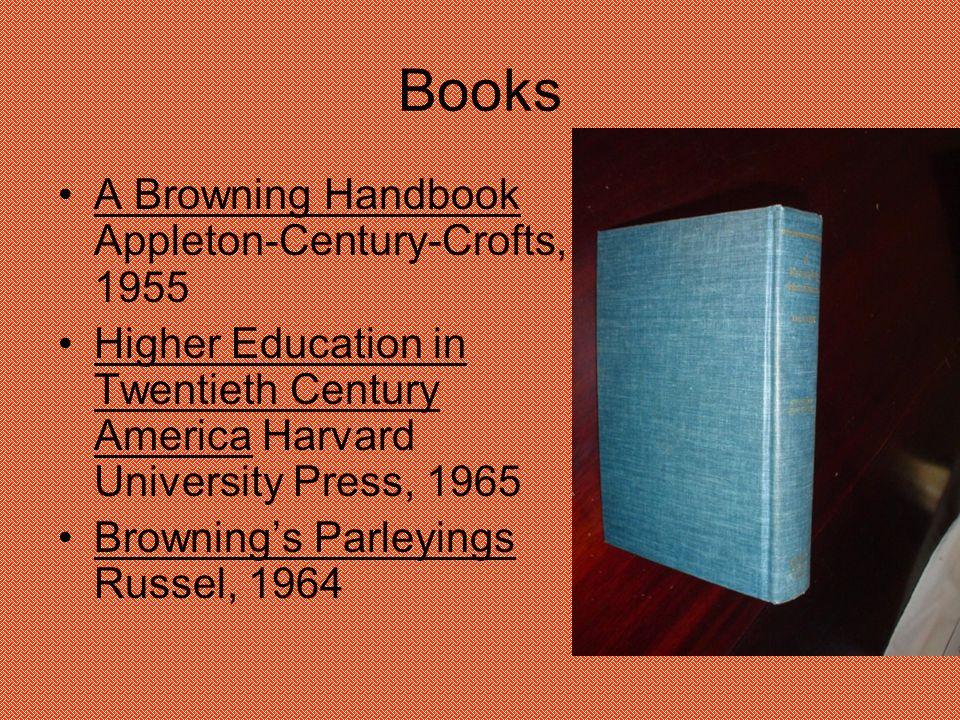 Books A Browning Handbook Appleton-Century-Crofts, 1955 Higher Education in Twentieth Century America Harvard University Press, 1965 Browning's Parleyings Russel, 1964