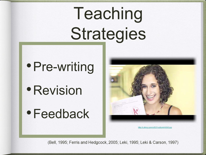 Teaching Strategies Pre-writing Revision Feedback http://i.ytimg.com/vi/5OYvu9cmHW0/0.jpg (Bell, 1995; Ferris and Hedgcock, 2005; Leki, 1995; Leki & Carson, 1997)