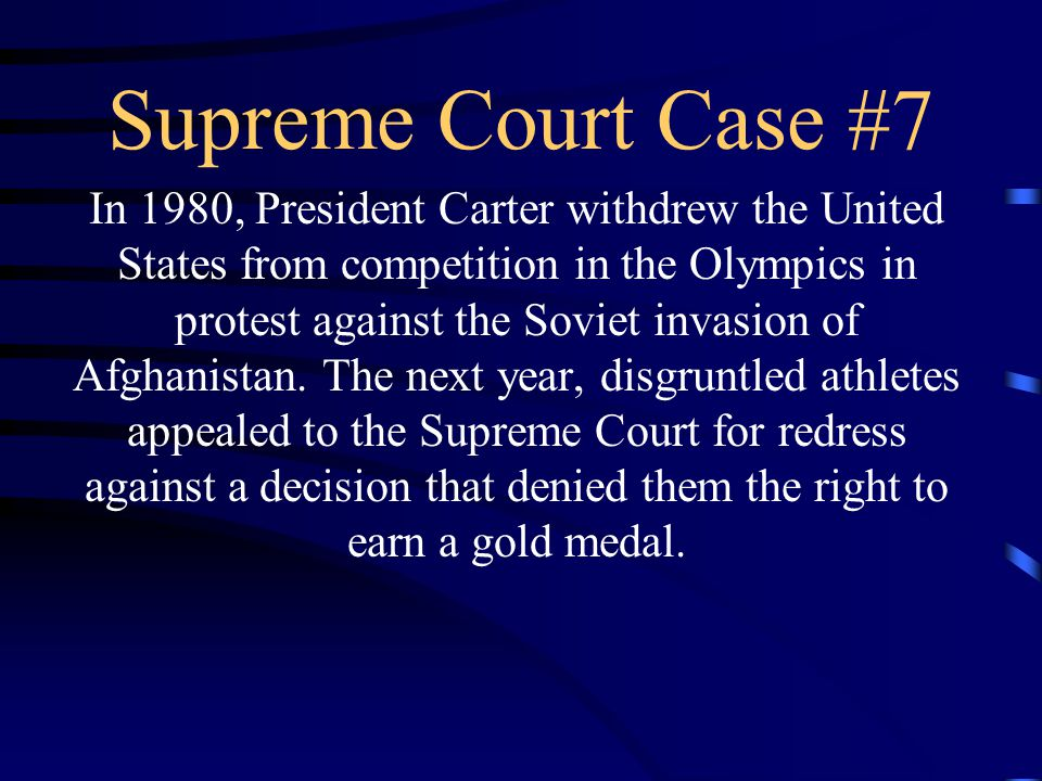 Supreme Court Case #7 In 1980, President Carter withdrew the United States from competition in the Olympics in protest against the Soviet invasion of Afghanistan.