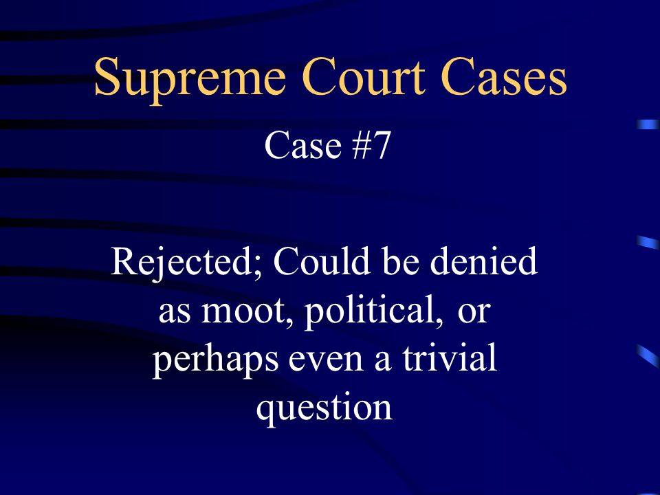 Supreme Court Cases Case #7 Rejected; Could be denied as moot, political, or perhaps even a trivial question