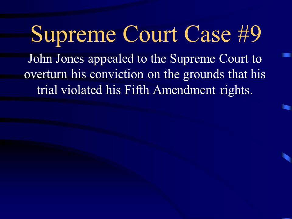 Supreme Court Case #9 John Jones appealed to the Supreme Court to overturn his conviction on the grounds that his trial violated his Fifth Amendment rights.