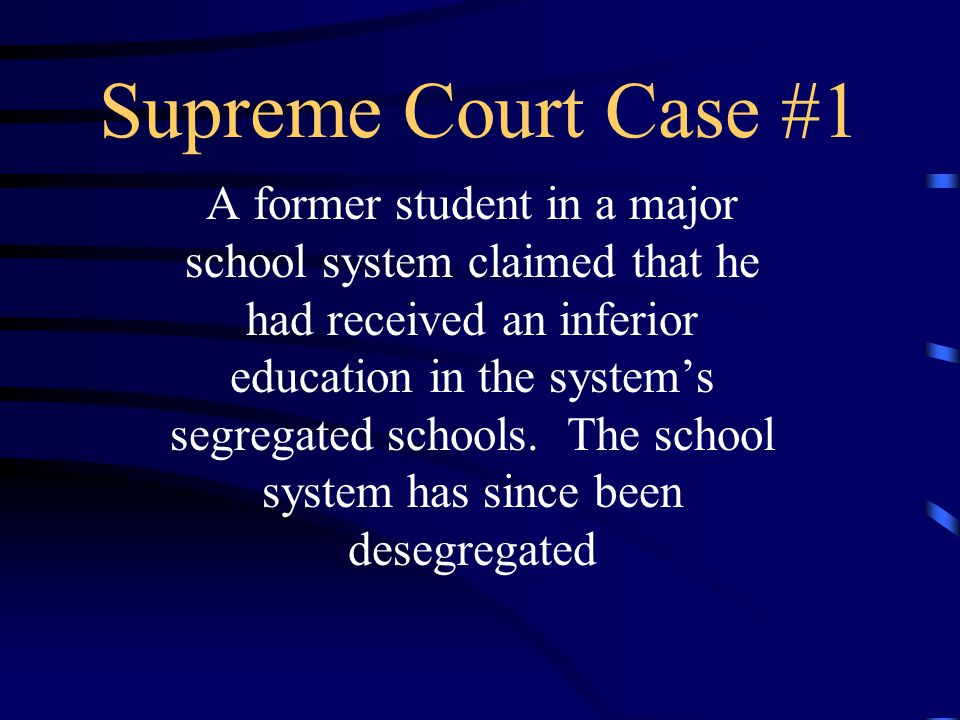 Supreme Court Case #1 A former student in a major school system claimed that he had received an inferior education in the system's segregated schools.