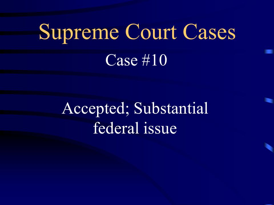 Supreme Court Cases Case #10 Accepted; Substantial federal issue