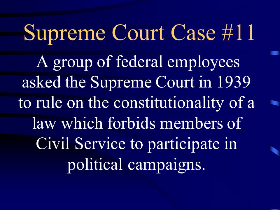 Supreme Court Case #11 A group of federal employees asked the Supreme Court in 1939 to rule on the constitutionality of a law which forbids members of Civil Service to participate in political campaigns.
