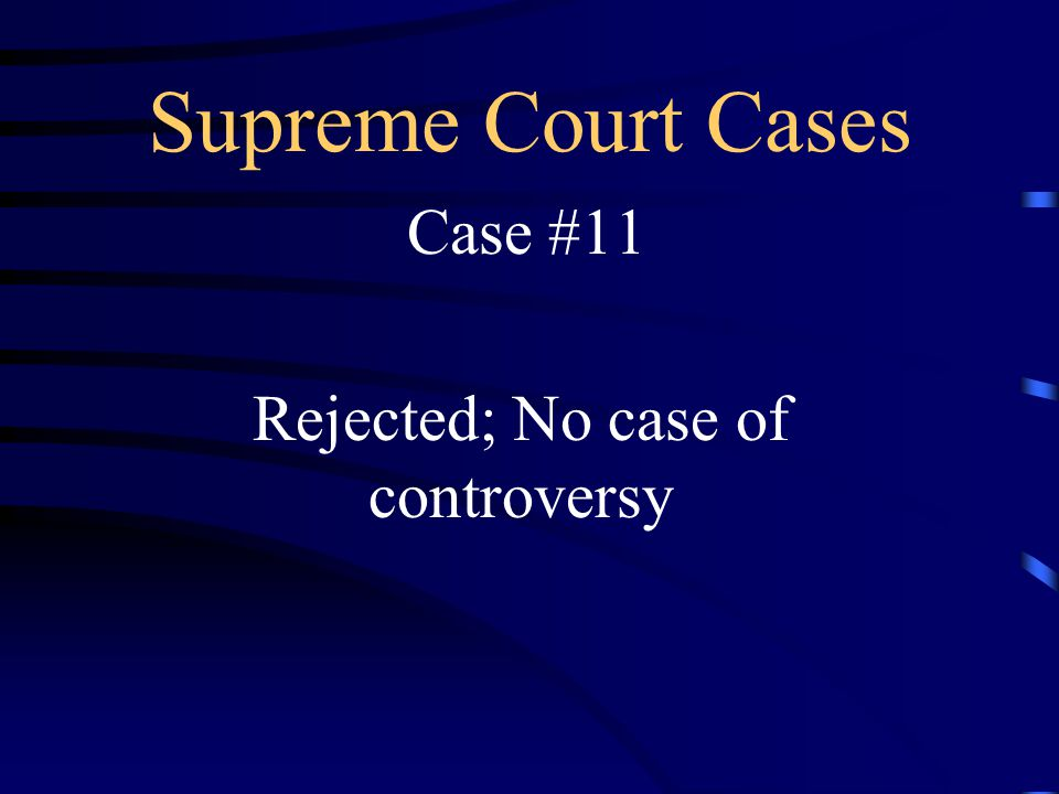 Supreme Court Cases Case #11 Rejected; No case of controversy