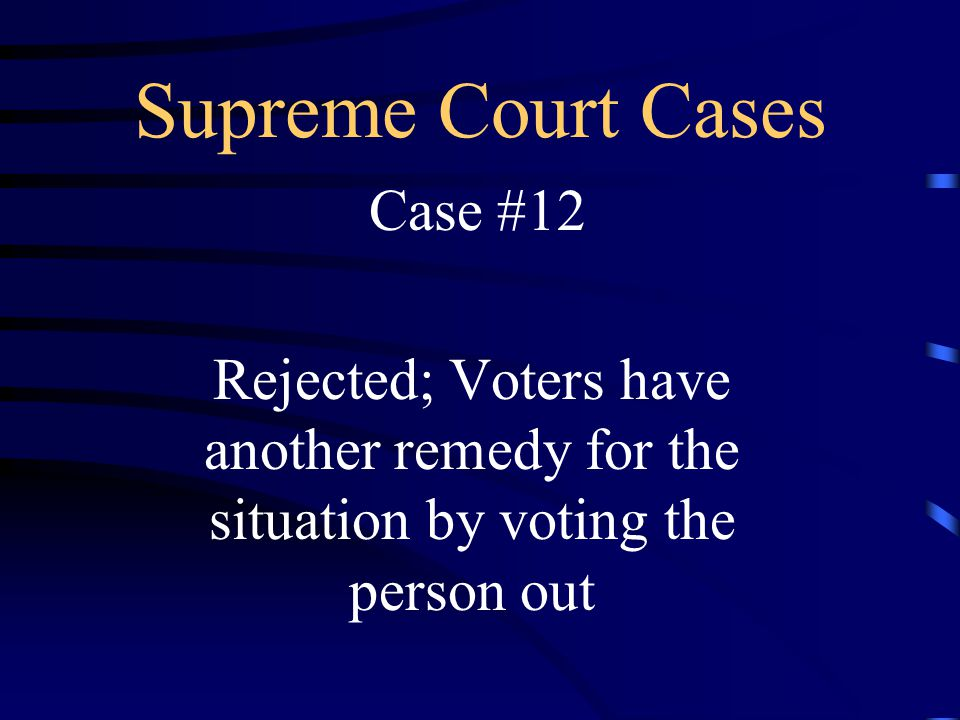 Supreme Court Cases Case #12 Rejected; Voters have another remedy for the situation by voting the person out