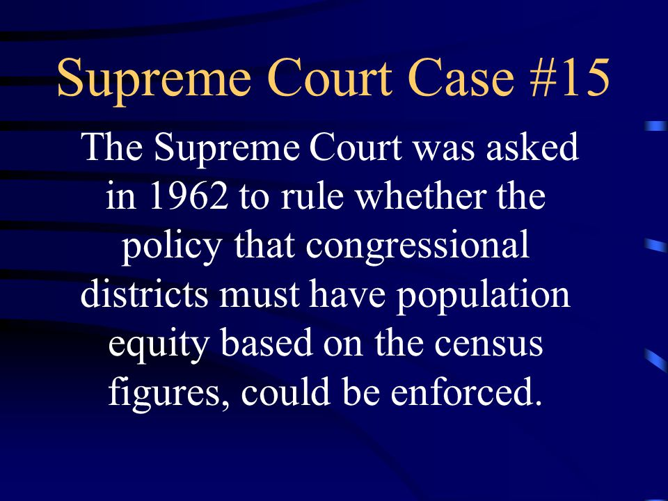 Supreme Court Case #15 The Supreme Court was asked in 1962 to rule whether the policy that congressional districts must have population equity based on the census figures, could be enforced.