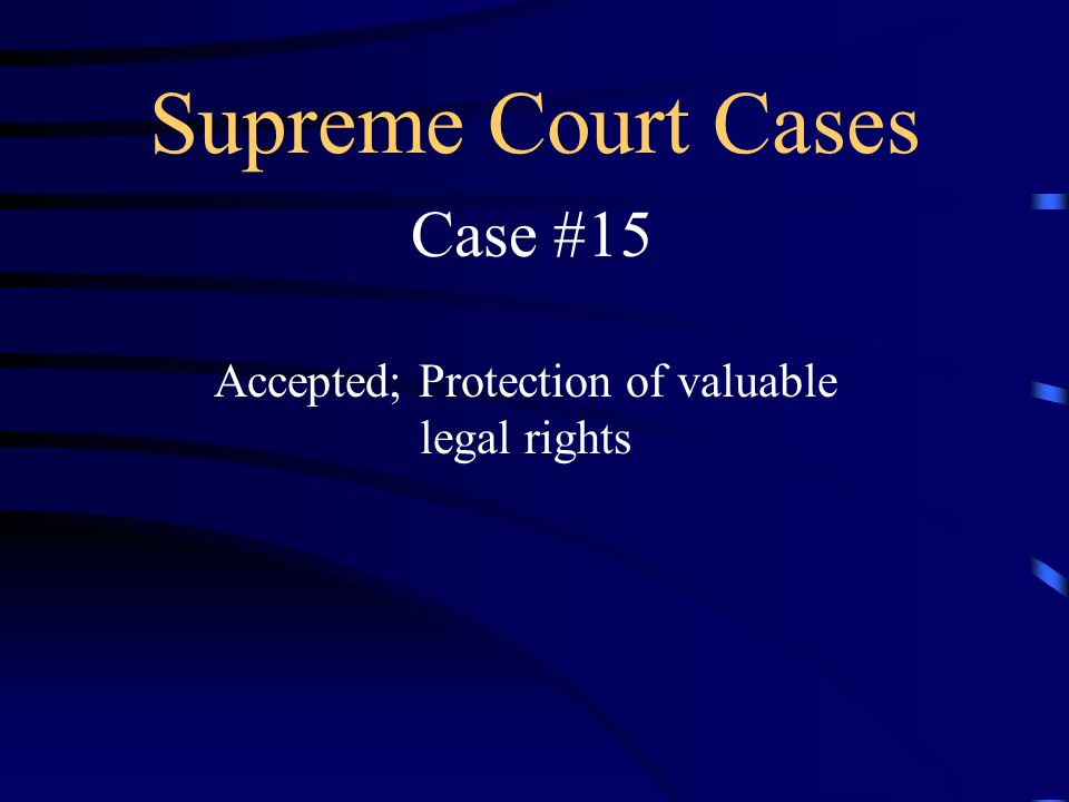 Supreme Court Cases Case #15 Accepted; Protection of valuable legal rights