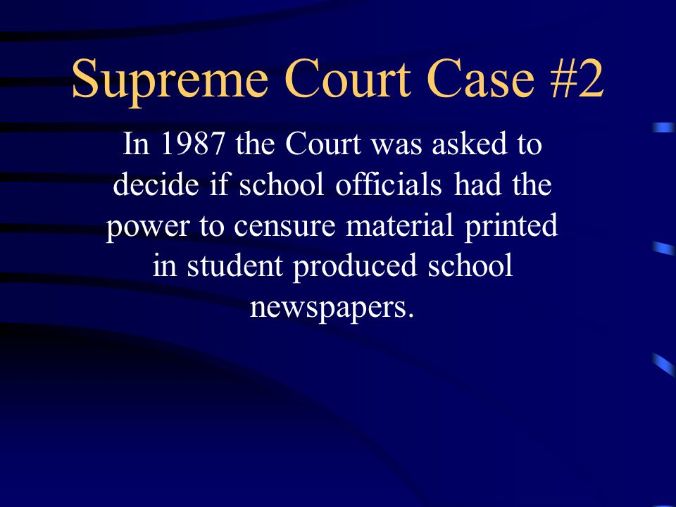 Supreme Court Case #2 In 1987 the Court was asked to decide if school officials had the power to censure material printed in student produced school newspapers.