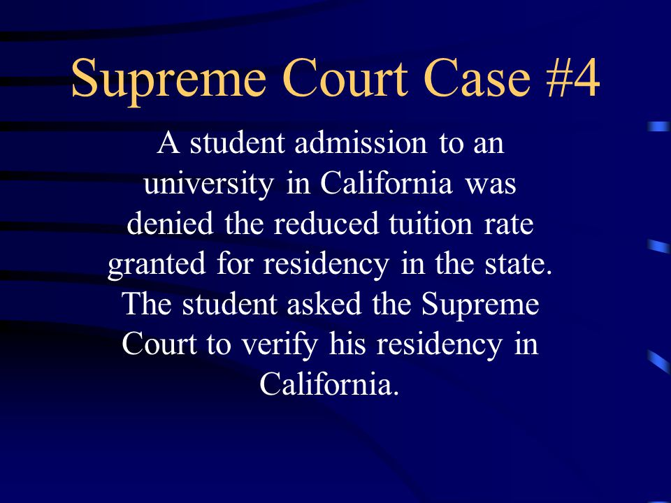 Supreme Court Case #4 A student admission to an university in California was denied the reduced tuition rate granted for residency in the state.