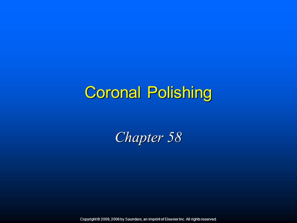 Coronal Polishing Chapter 58 Copyright © 2009, 2006 by Saunders, an imprint of Elsevier Inc. All rights reserved.