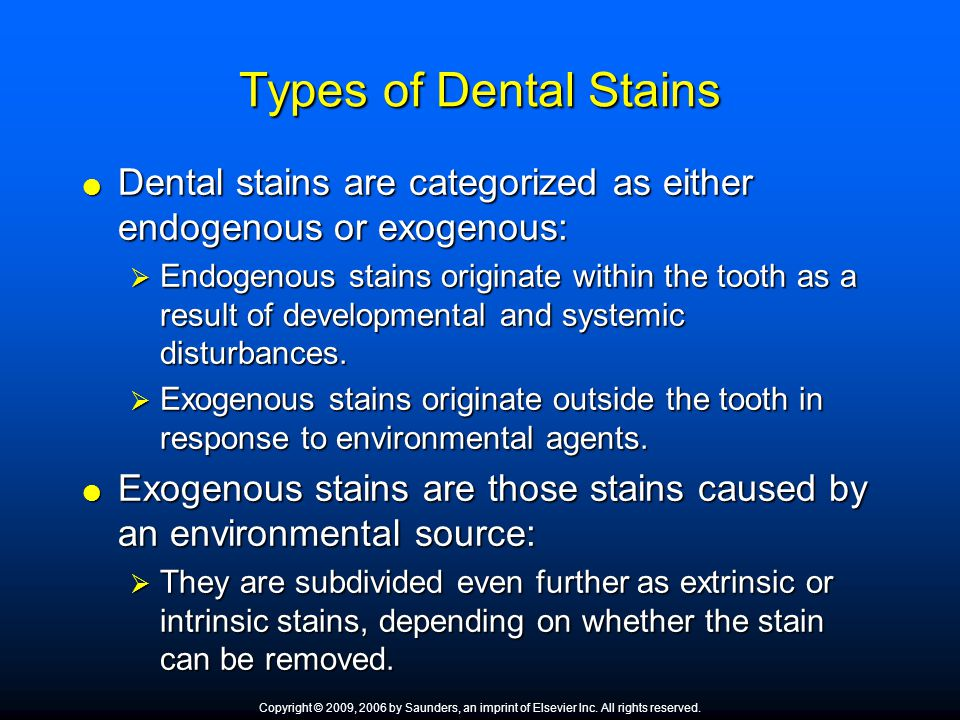 Types of Dental Stains  Dental stains are categorized as either endogenous or exogenous:  Endogenous stains originate within the tooth as a result o