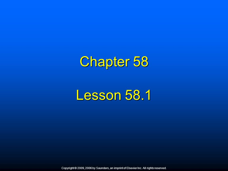 Chapter 58 Lesson 58.1 Copyright © 2009, 2006 by Saunders, an imprint of Elsevier Inc. All rights reserved.
