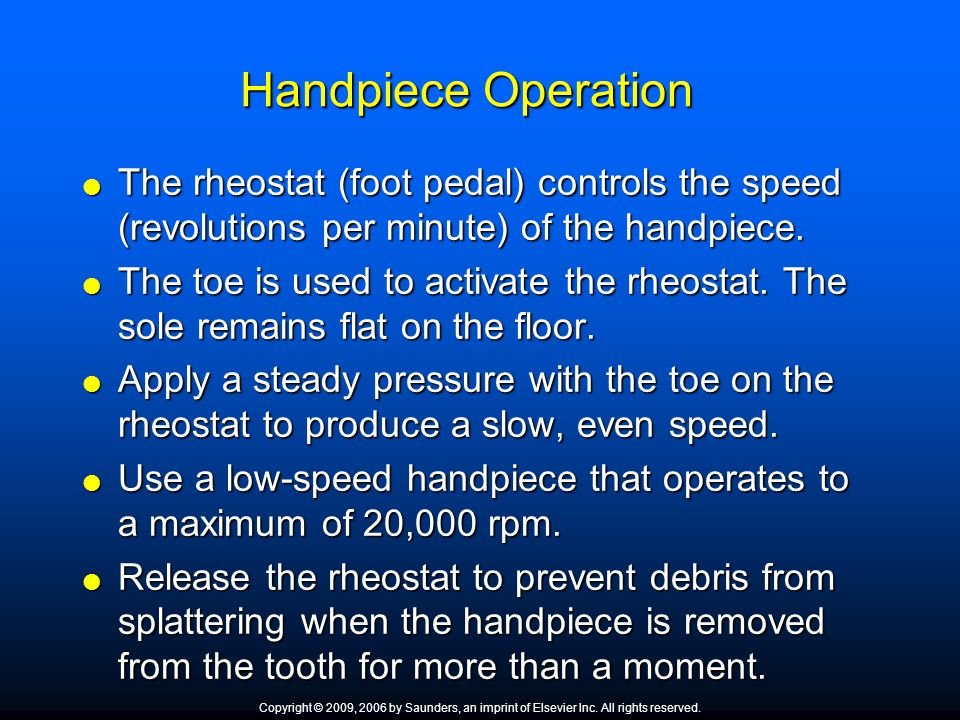 Handpiece Operation  The rheostat (foot pedal) controls the speed (revolutions per minute) of the handpiece.  The toe is used to activate the rheost
