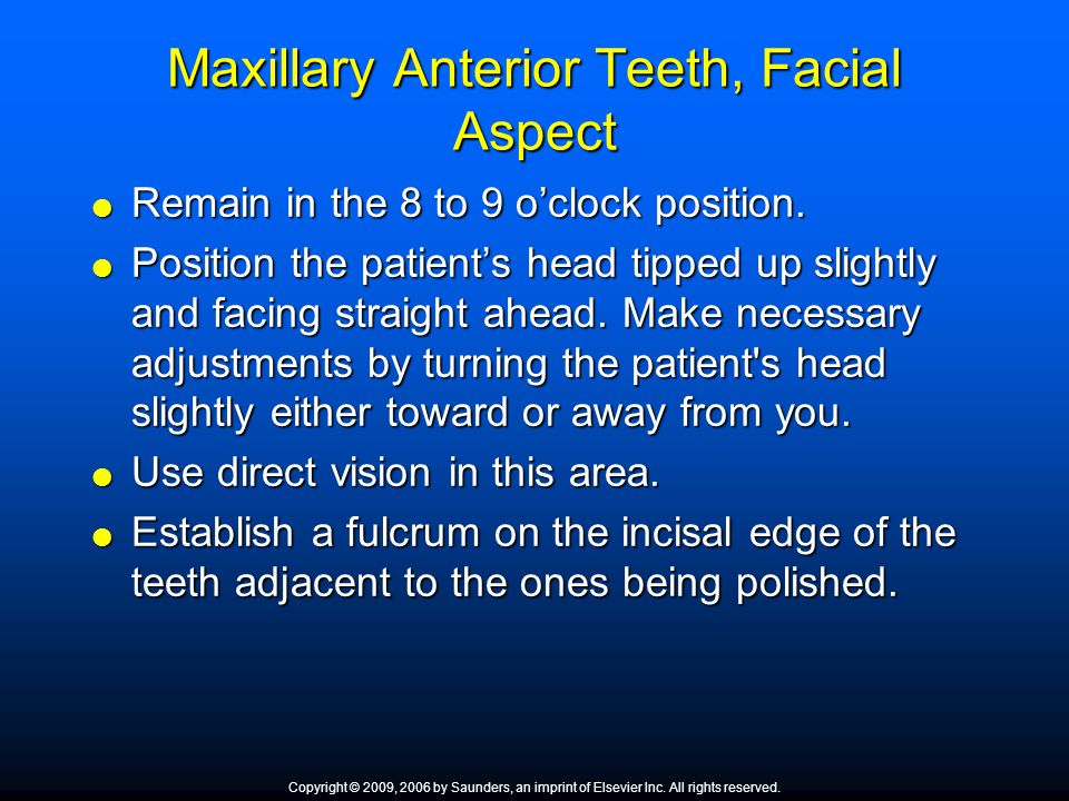 Maxillary Anterior Teeth, Facial Aspect  Remain in the 8 to 9 o'clock position.  Position the patient's head tipped up slightly and facing straight