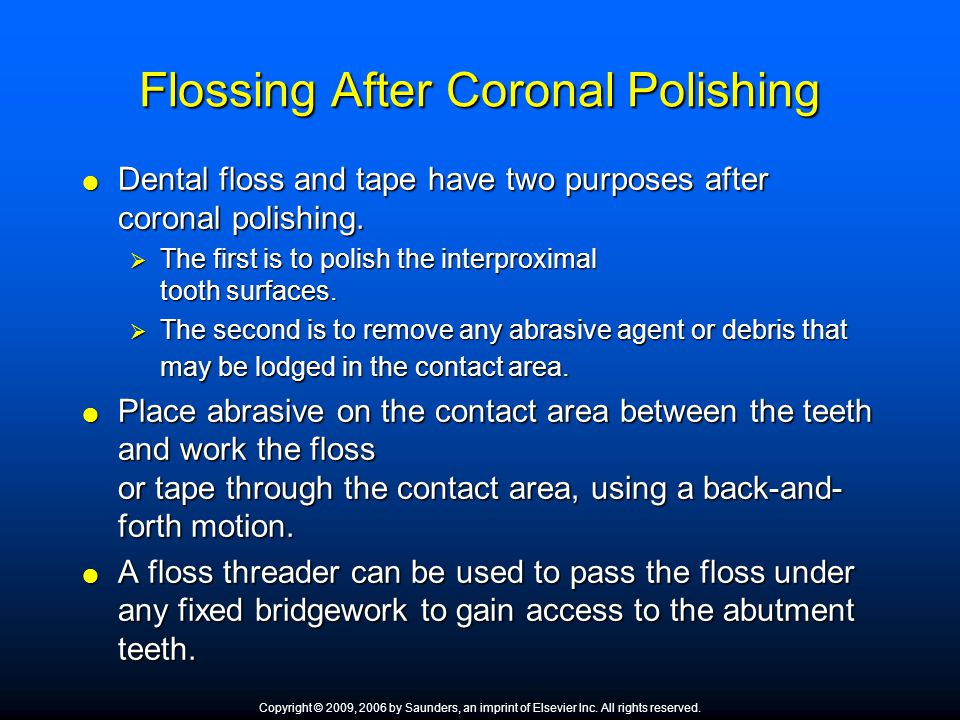 Flossing After Coronal Polishing  Dental floss and tape have two purposes after coronal polishing.  The first is to polish the interproximal tooth s