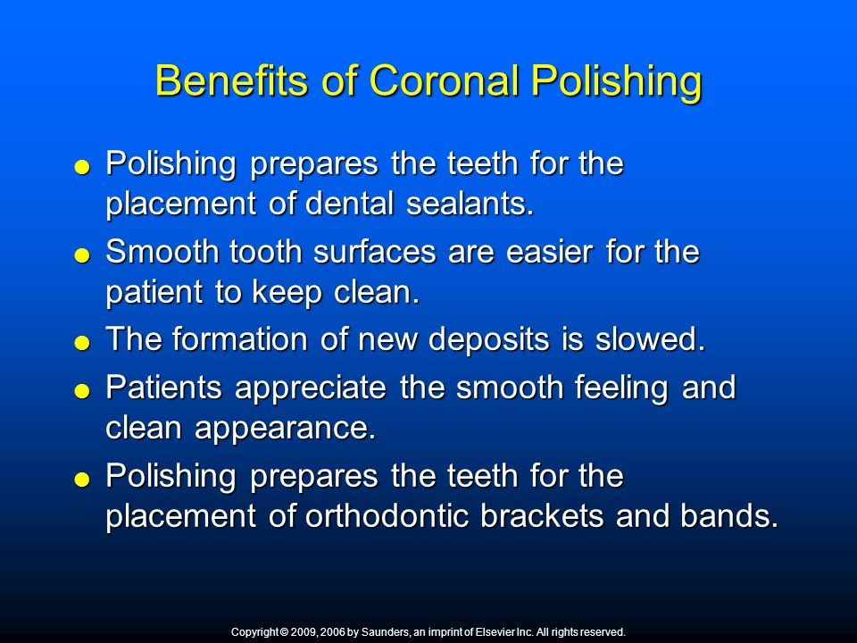 Benefits of Coronal Polishing  Polishing prepares the teeth for the placement of dental sealants.  Smooth tooth surfaces are easier for the patient