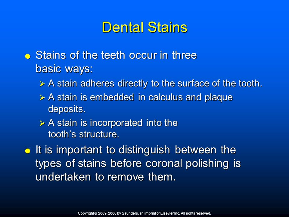 Dental Stains  Stains of the teeth occur in three basic ways:  A stain adheres directly to the surface of the tooth.  A stain is embedded in calcul