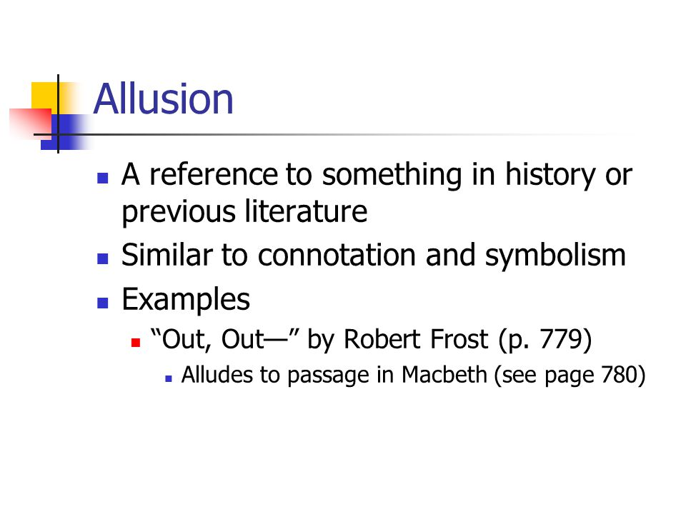 Allusion A reference to something in history or previous literature Similar to connotation and symbolism Examples Out, Out— by Robert Frost (p.