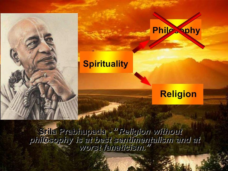 Srila Prabhupada - Religion without philosophy is at best sentimentalism and at worst fanaticism. Spirituality Philosophy Religion
