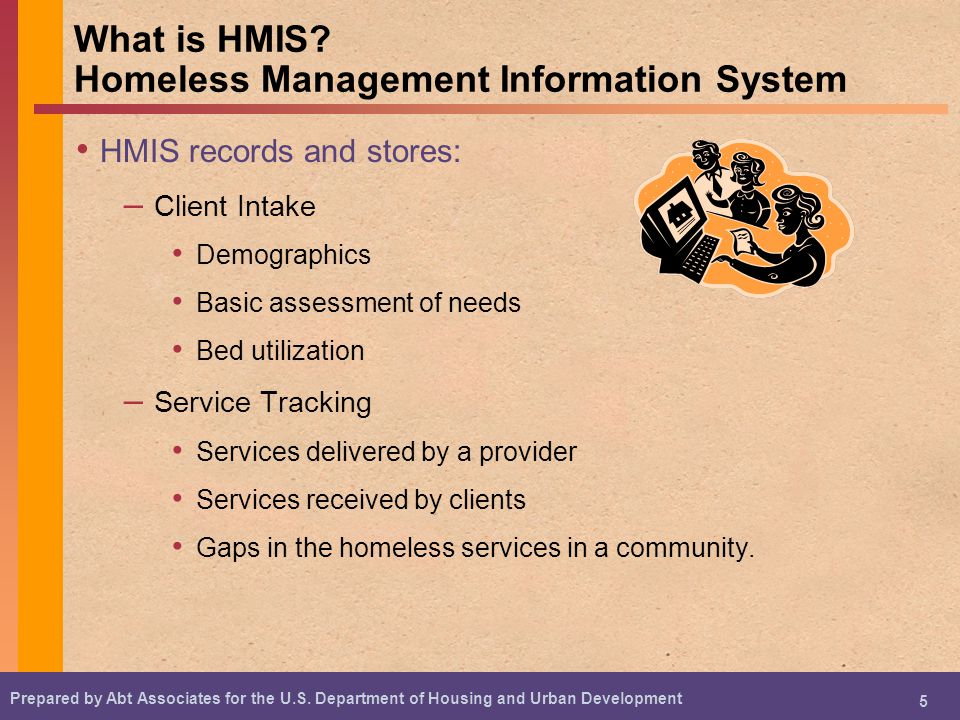 Prepared by Abt Associates for the U.S. Department of Housing and Urban Development 5 What is HMIS.