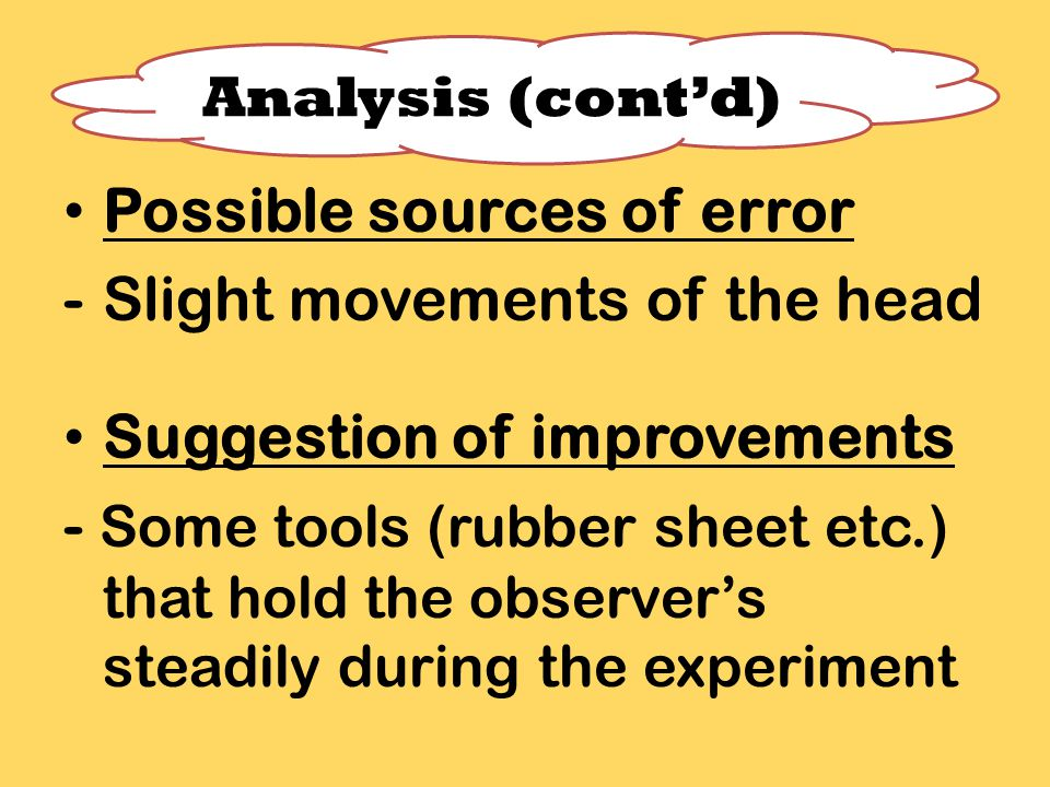 Possible sources of error -Slight movements of the head Suggestion of improvements - Some tools (rubber sheet etc.) that hold the observer's steadily during the experiment Analysis (cont'd)