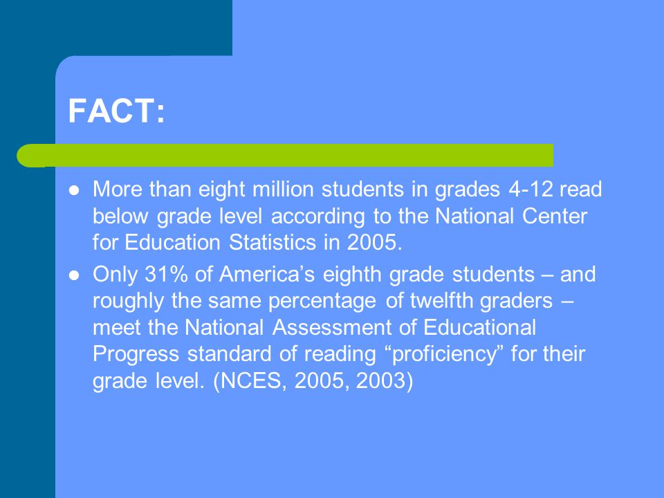 FACT: More than eight million students in grades 4-12 read below grade level according to the National Center for Education Statistics in 2005.