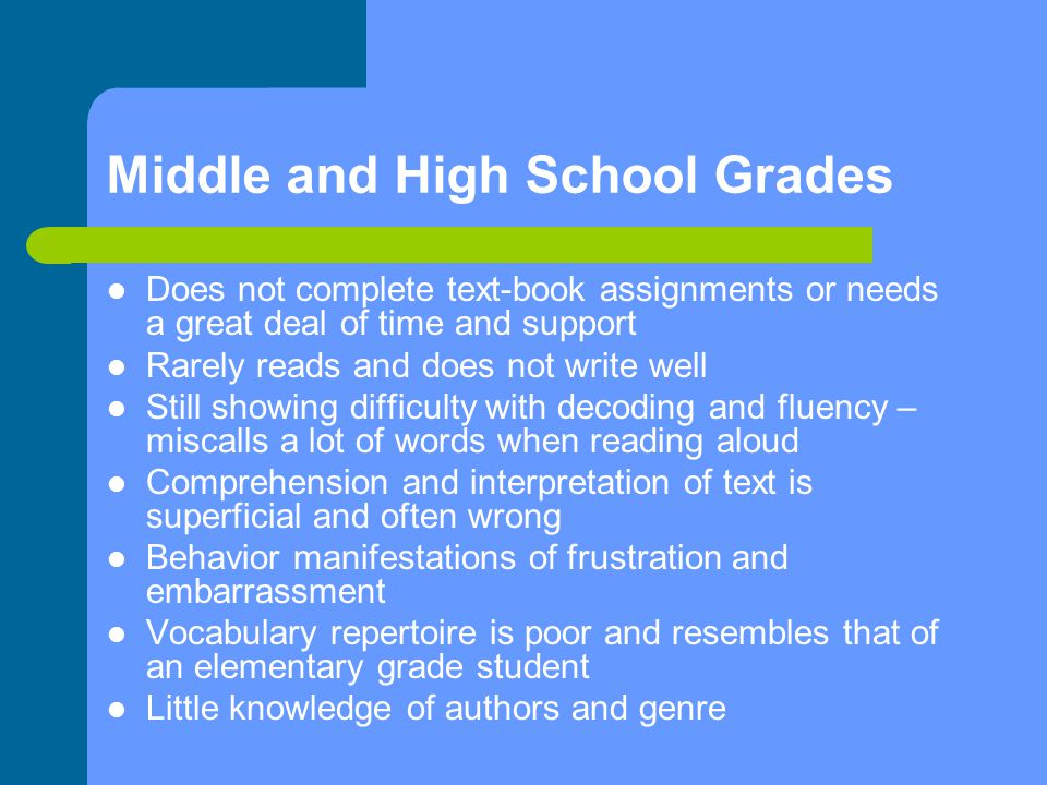 Middle and High School Grades Does not complete text-book assignments or needs a great deal of time and support Rarely reads and does not write well Still showing difficulty with decoding and fluency – miscalls a lot of words when reading aloud Comprehension and interpretation of text is superficial and often wrong Behavior manifestations of frustration and embarrassment Vocabulary repertoire is poor and resembles that of an elementary grade student Little knowledge of authors and genre