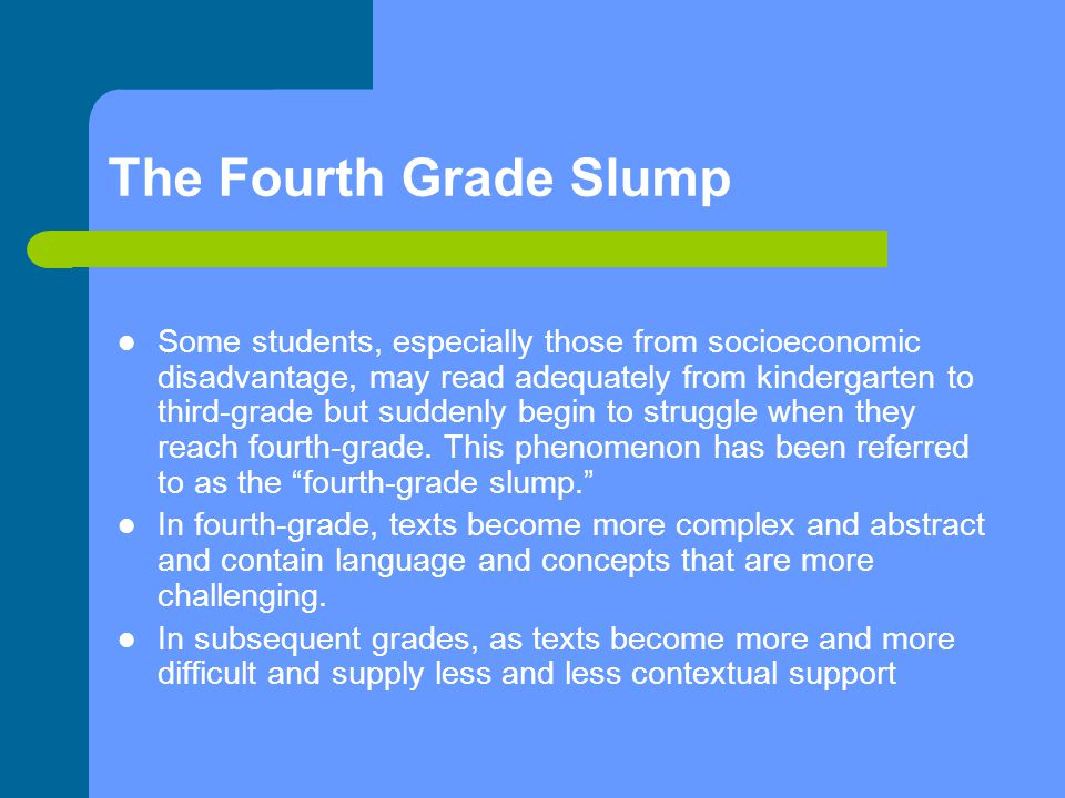 The Fourth Grade Slump Some students, especially those from socioeconomic disadvantage, may read adequately from kindergarten to third-grade but suddenly begin to struggle when they reach fourth-grade.