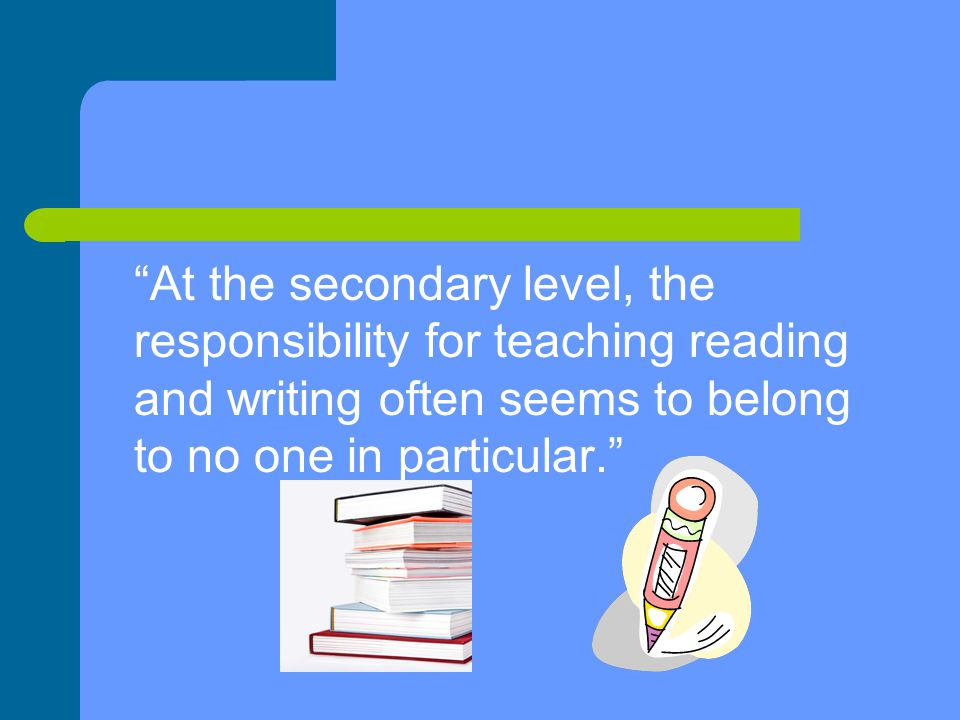 At the secondary level, the responsibility for teaching reading and writing often seems to belong to no one in particular.