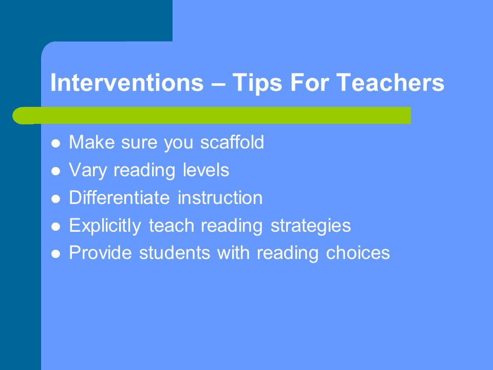 Interventions – Tips For Teachers Make sure you scaffold Vary reading levels Differentiate instruction Explicitly teach reading strategies Provide students with reading choices
