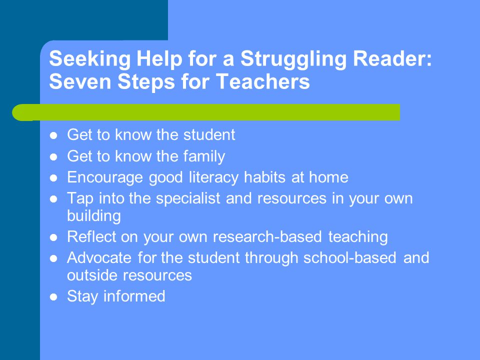 Seeking Help for a Struggling Reader: Seven Steps for Teachers Get to know the student Get to know the family Encourage good literacy habits at home Tap into the specialist and resources in your own building Reflect on your own research-based teaching Advocate for the student through school-based and outside resources Stay informed
