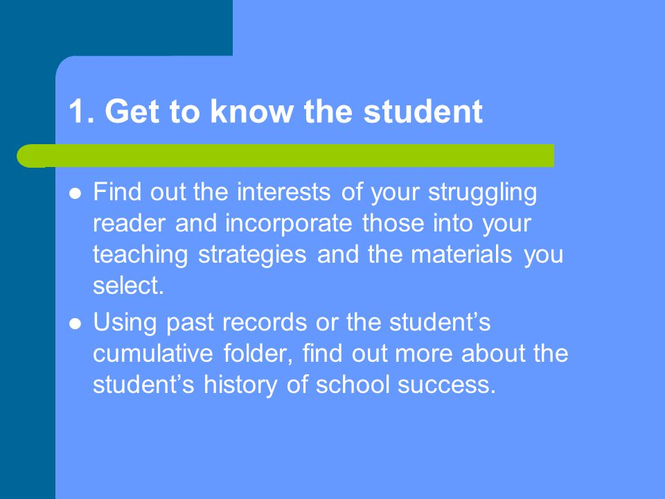 1. Get to know the student Find out the interests of your struggling reader and incorporate those into your teaching strategies and the materials you
