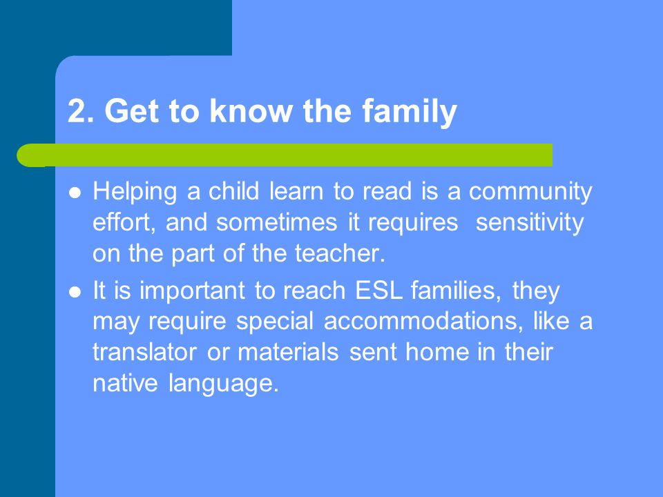 2. Get to know the family Helping a child learn to read is a community effort, and sometimes it requires sensitivity on the part of the teacher. It is